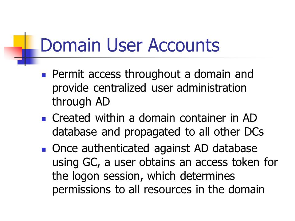 Domain User Accounts Permit access throughout a domain and provide centralized user administration through AD.