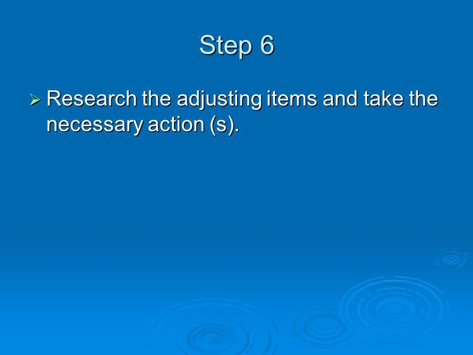 Step 6 Research the adjusting items and take the necessary action (s).