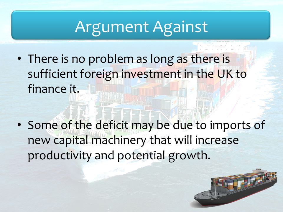 Argument Against There is no problem as long as there is sufficient foreign investment in the UK to finance it.
