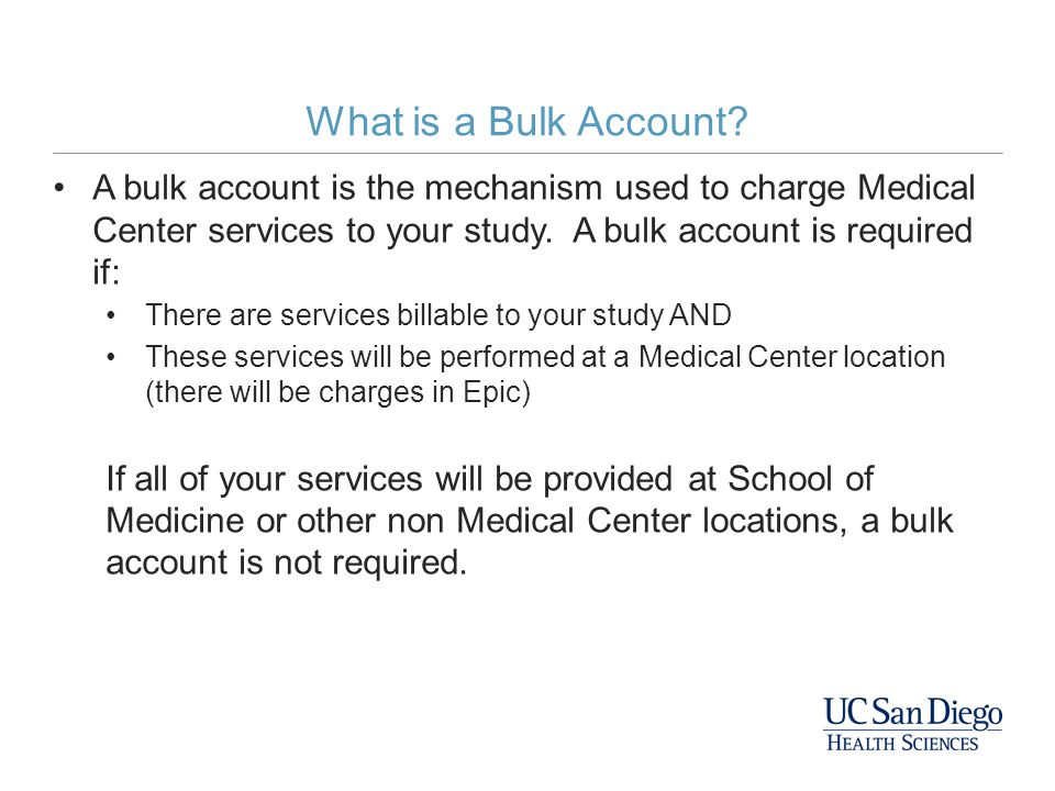 What is a Bulk Account A bulk account is the mechanism used to charge Medical Center services to your study. A bulk account is required if: