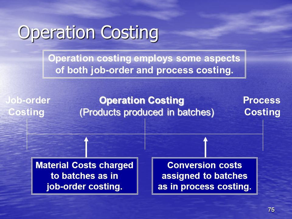 Operation Costing Operation costing employs some aspects of both job-order and process costing.