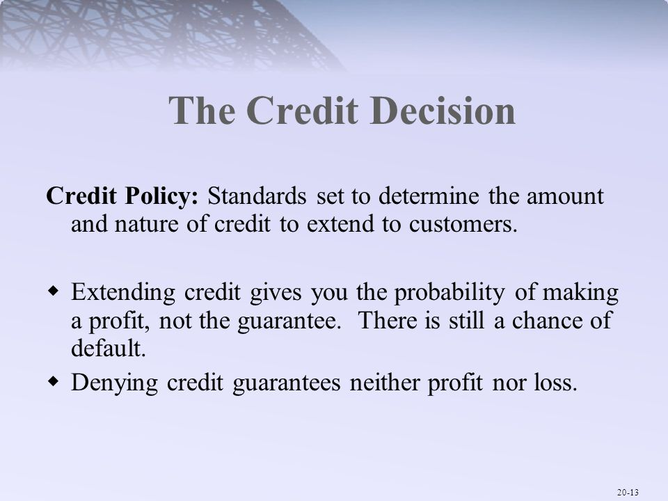 The Credit Decision Credit Policy: Standards set to determine the amount and nature of credit to extend to customers.