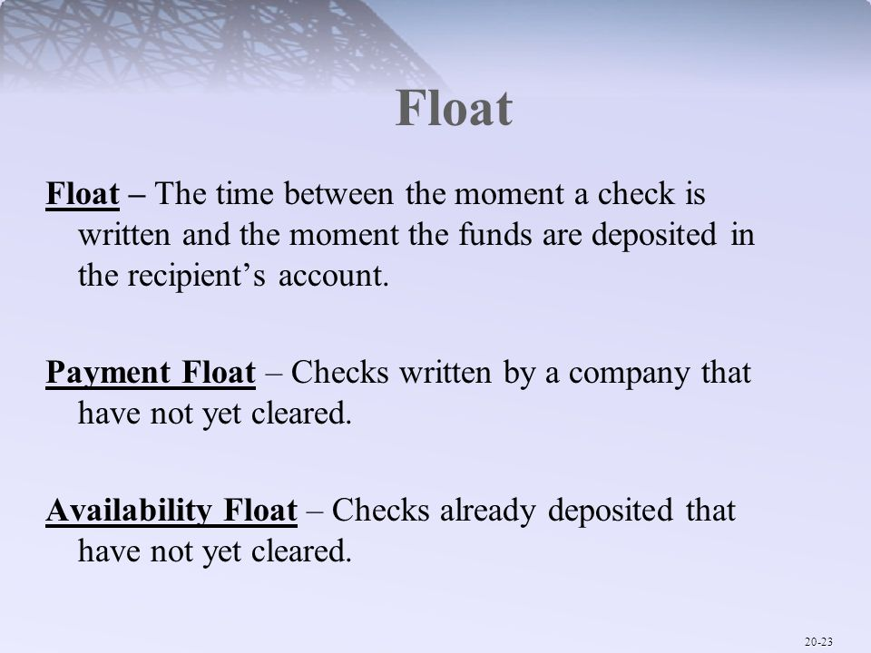 Float Float – The time between the moment a check is written and the moment the funds are deposited in the recipient's account.