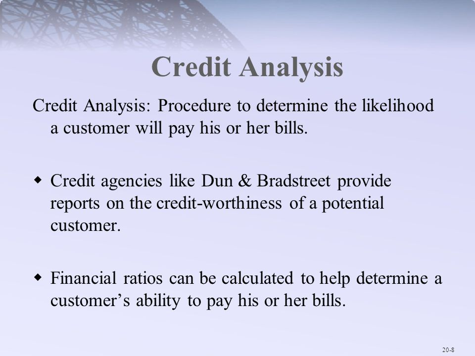 Credit Analysis Credit Analysis: Procedure to determine the likelihood a customer will pay his or her bills.