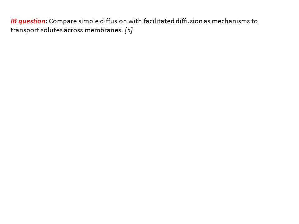 IB question: Compare simple diffusion with facilitated diffusion as mechanisms to transport solutes across membranes.