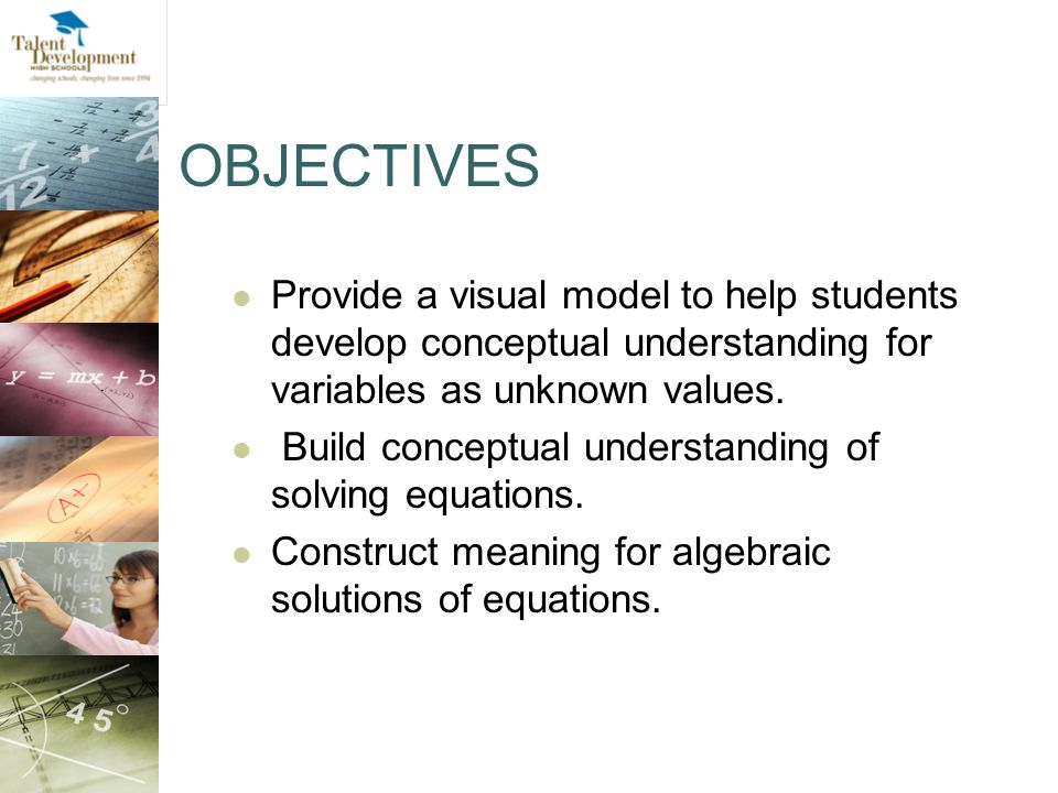 OBJECTIVES Provide a visual model to help students develop conceptual understanding for variables as unknown values.