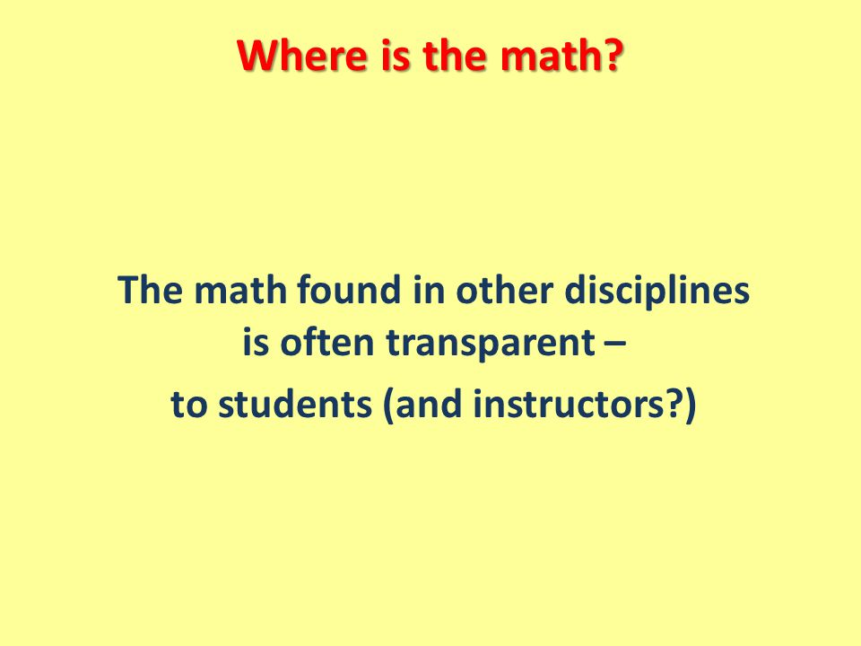 Where is the math The math found in other disciplines is often transparent – to students (and instructors )