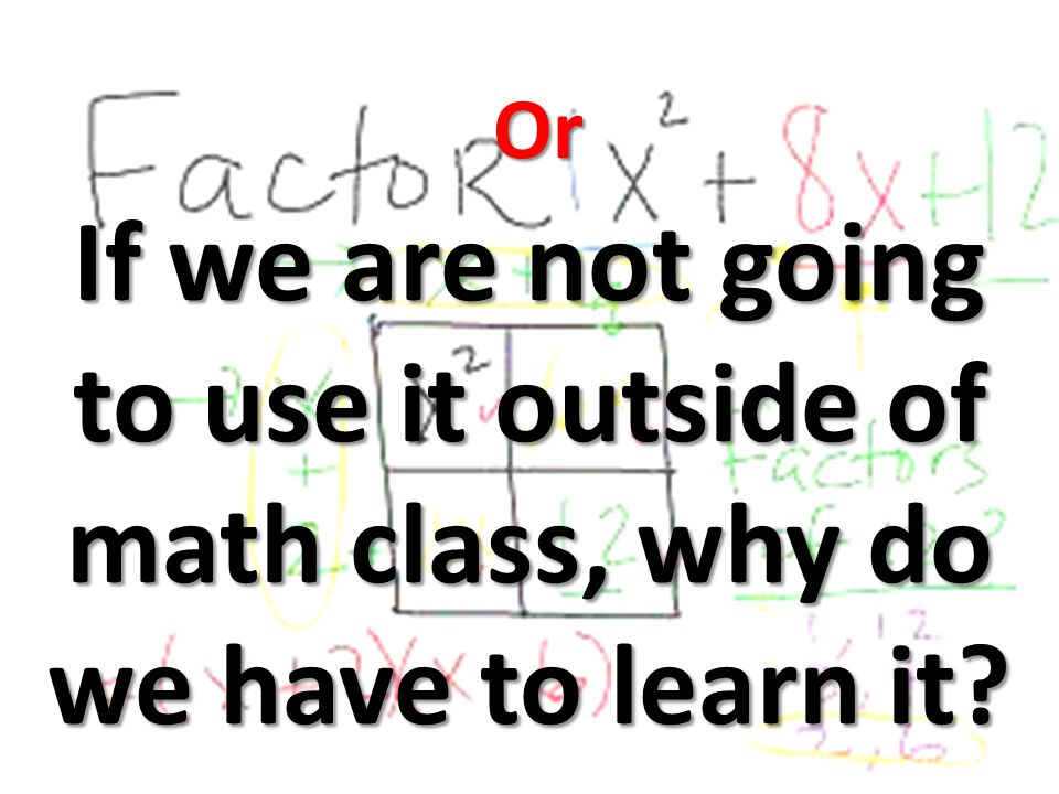 Or If we are not going to use it outside of math class, why do we have to learn it