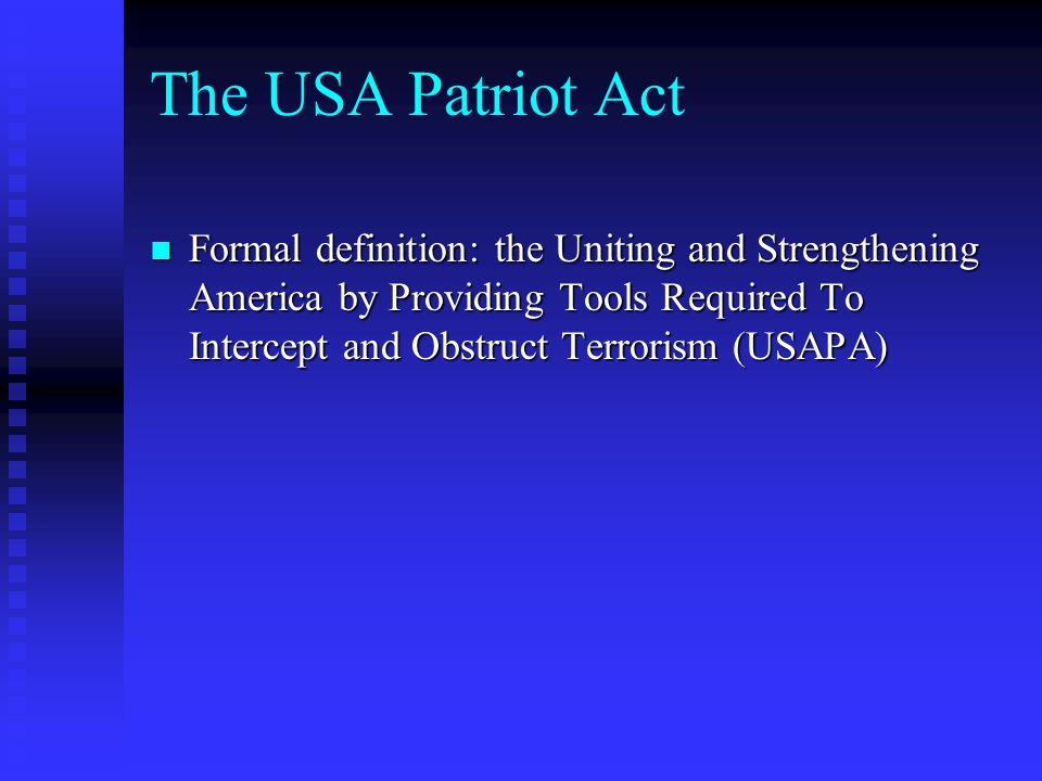 The USA Patriot Act Formal definition: the Uniting and Strengthening America by Providing Tools Required To Intercept and Obstruct Terrorism (USAPA)