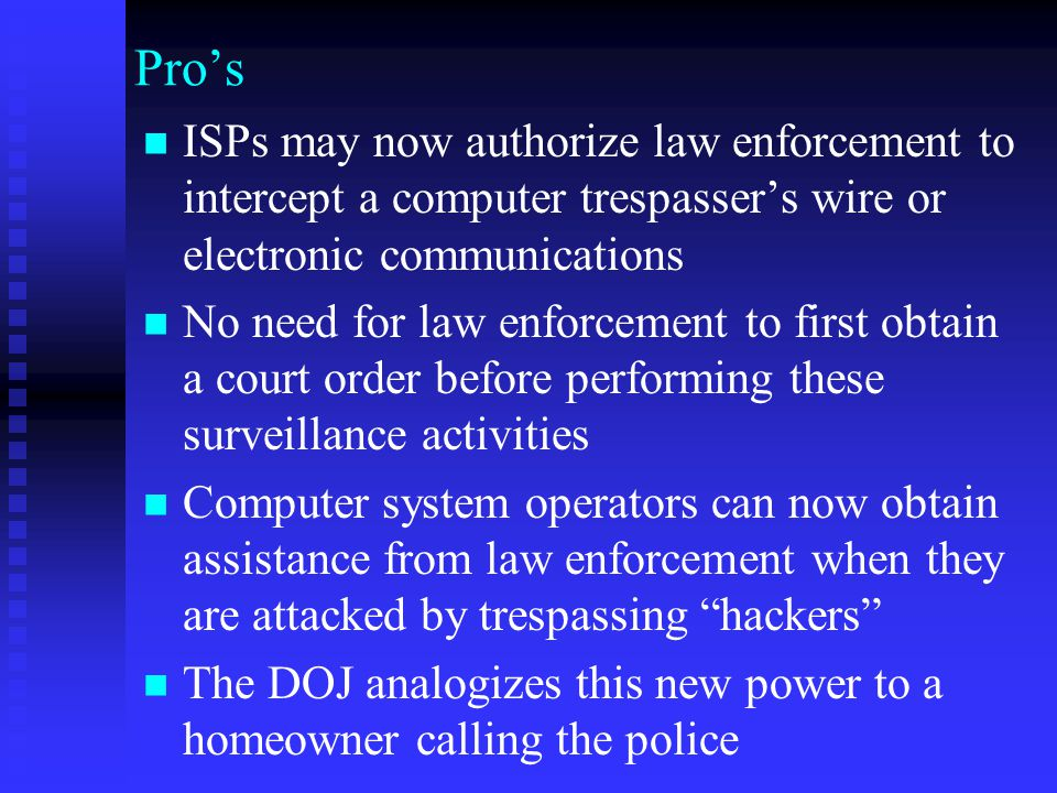 Pro's ISPs may now authorize law enforcement to intercept a computer trespasser's wire or electronic communications.