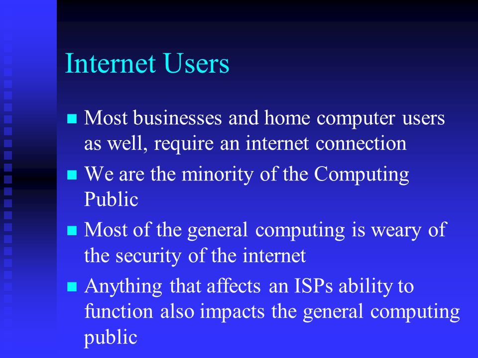 Internet Users Most businesses and home computer users as well, require an internet connection. We are the minority of the Computing Public.