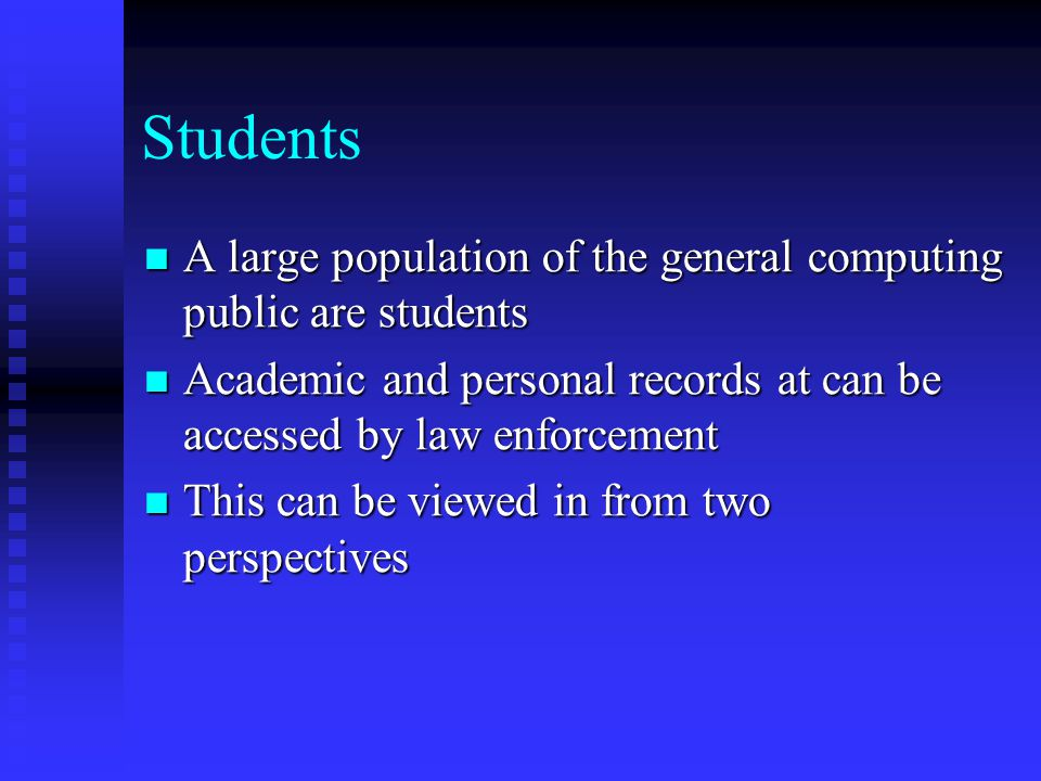 Students A large population of the general computing public are students. Academic and personal records at can be accessed by law enforcement.
