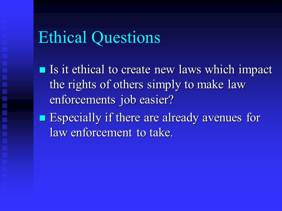 Ethical Questions Is it ethical to create new laws which impact the rights of others simply to make law enforcements job easier
