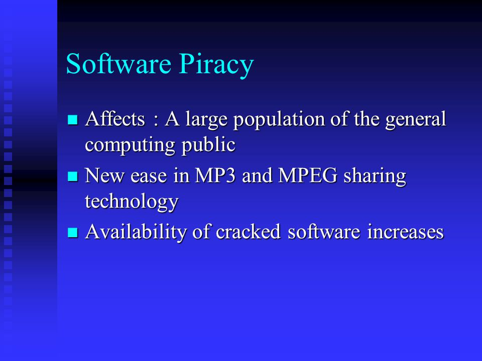 Software Piracy Affects : A large population of the general computing public. New ease in MP3 and MPEG sharing technology.