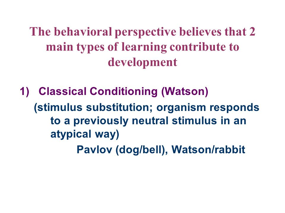 The behavioral perspective believes that 2 main types of learning contribute to development
