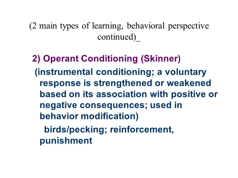 (2 main types of learning, behavioral perspective continued)_