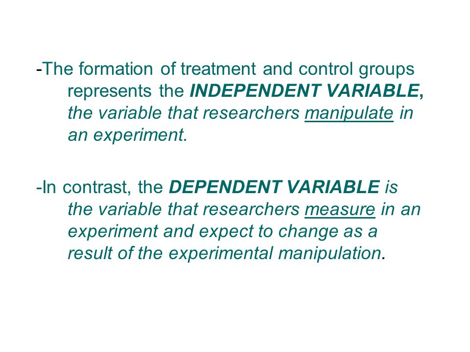 -The formation of treatment and control groups represents the INDEPENDENT VARIABLE, the variable that researchers manipulate in an experiment.