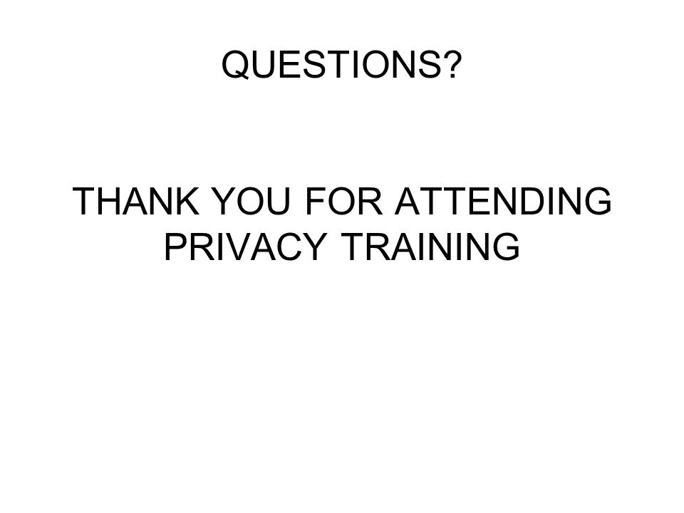 QUESTIONS THANK YOU FOR ATTENDING PRIVACY TRAINING