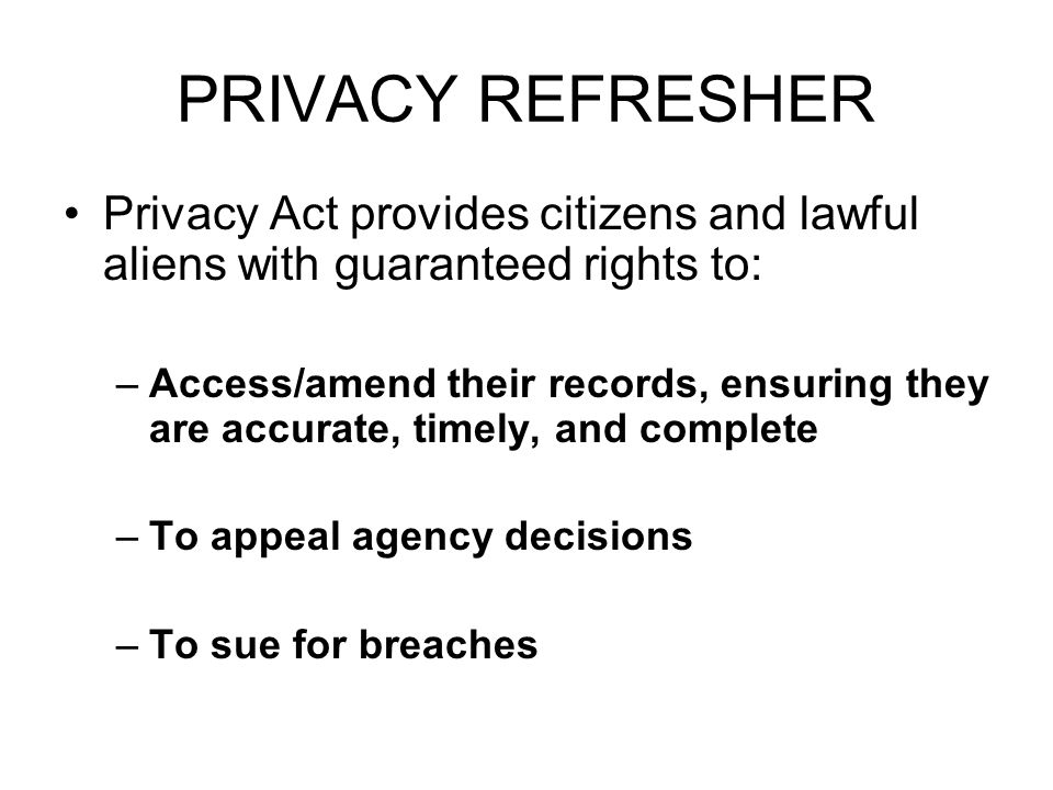 PRIVACY REFRESHER Privacy Act provides citizens and lawful aliens with guaranteed rights to: