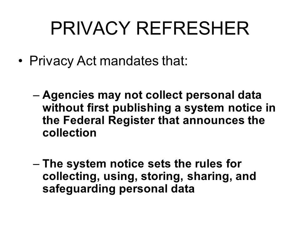 PRIVACY REFRESHER Privacy Act mandates that: