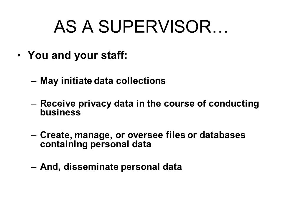 AS A SUPERVISOR… You and your staff: May initiate data collections