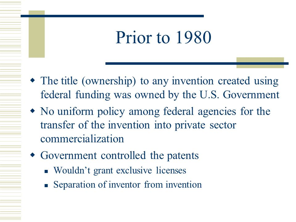 Prior to 1980 The title (ownership) to any invention created using federal funding was owned by the U.S. Government.