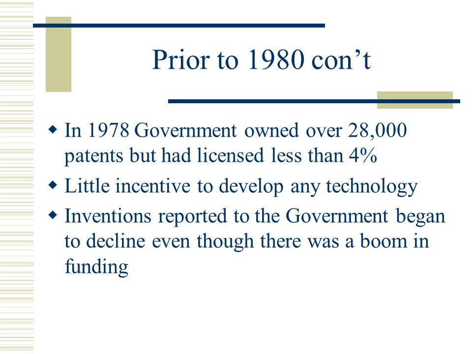 Prior to 1980 con't In 1978 Government owned over 28,000 patents but had licensed less than 4% Little incentive to develop any technology.