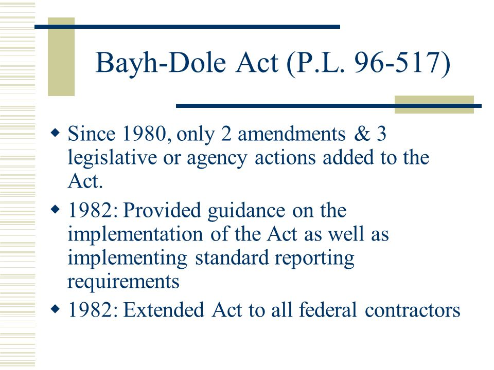 Bayh-Dole Act (P.L. 96-517) Since 1980, only 2 amendments & 3 legislative or agency actions added to the Act.