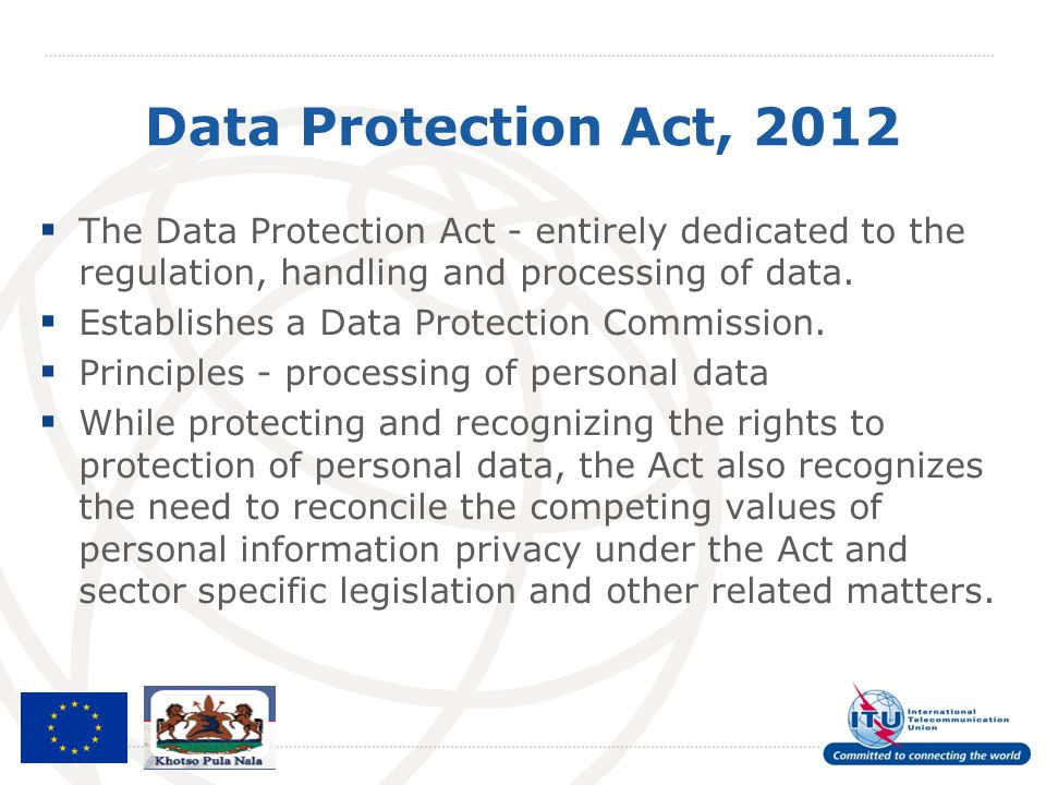 Data Protection Act, 2012 The Data Protection Act - entirely dedicated to the regulation, handling and processing of data.
