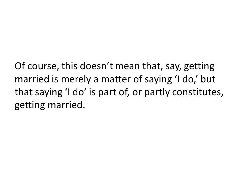 Of course, this doesn't mean that, say, getting married is merely a matter of saying 'I do,' but that saying 'I do' is part of, or partly constitutes, getting married.