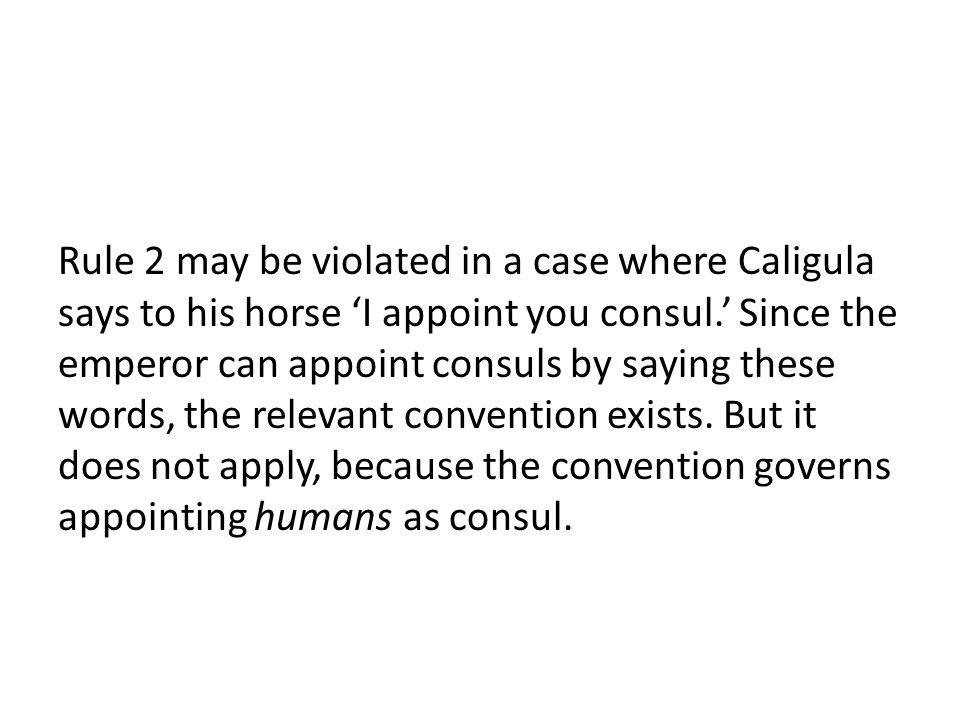Rule 2 may be violated in a case where Caligula says to his horse 'I appoint you consul.' Since the emperor can appoint consuls by saying these words, the relevant convention exists.