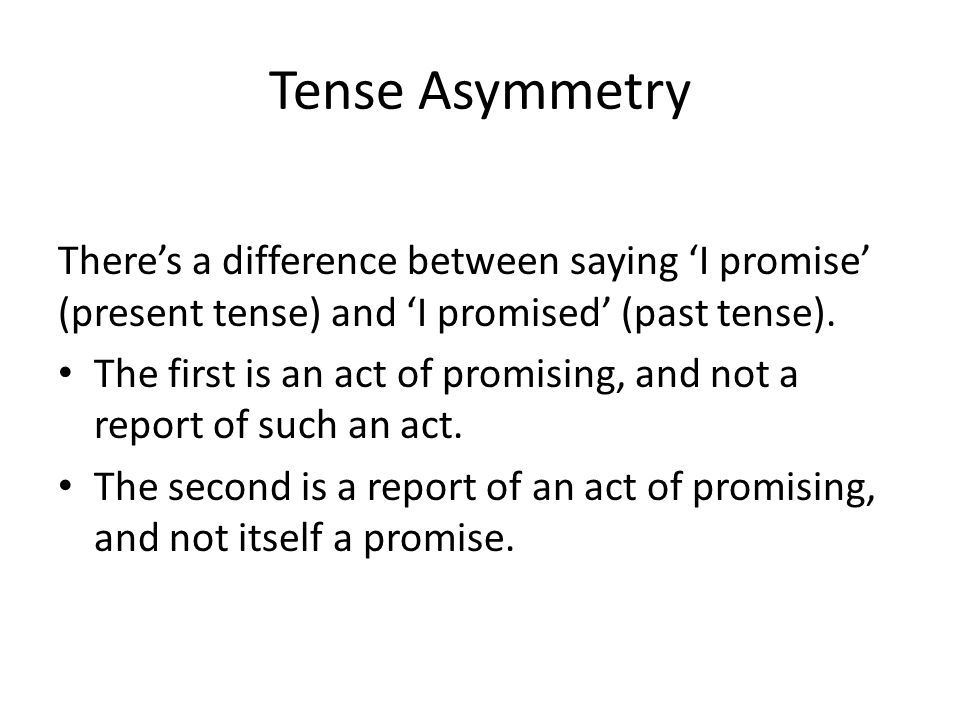 Tense Asymmetry There's a difference between saying 'I promise' (present tense) and 'I promised' (past tense).