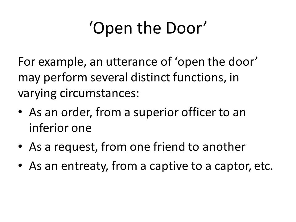 'Open the Door' For example, an utterance of 'open the door' may perform several distinct functions, in varying circumstances: