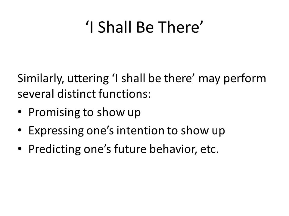 'I Shall Be There' Similarly, uttering 'I shall be there' may perform several distinct functions: Promising to show up.