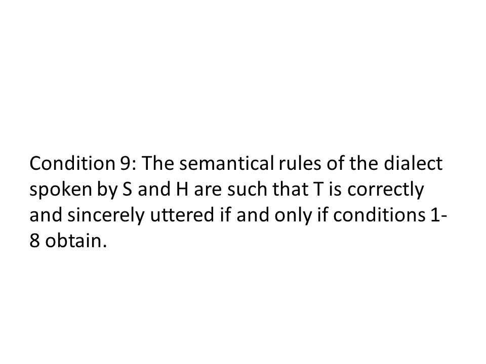Condition 9: The semantical rules of the dialect spoken by S and H are such that T is correctly and sincerely uttered if and only if conditions 1-8 obtain.
