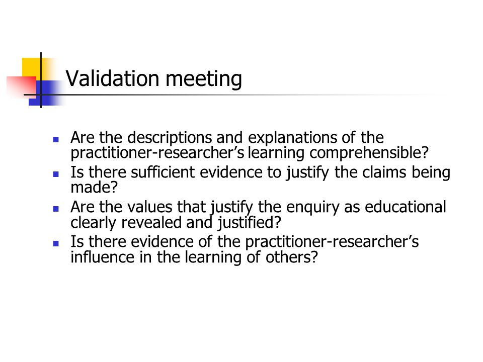 Validation meeting Are the descriptions and explanations of the practitioner-researcher's learning comprehensible