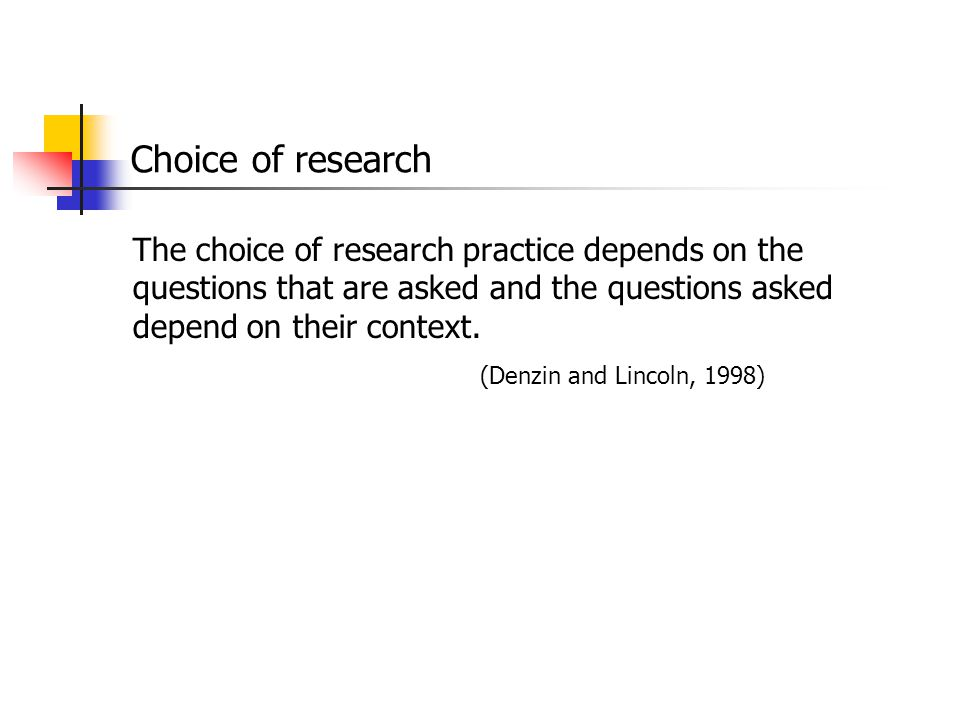 Choice of research The choice of research practice depends on the questions that are asked and the questions asked depend on their context.