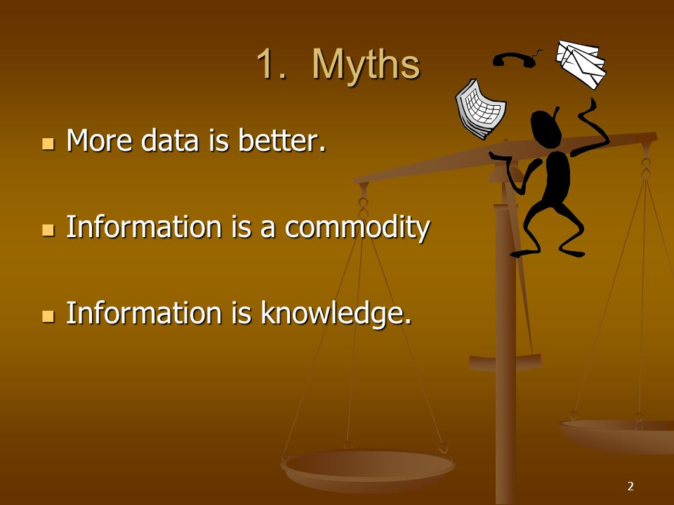 1. Myths More data is better. Information is a commodity