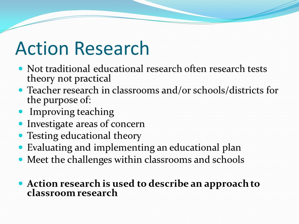 Action Research Not traditional educational research often research tests theory not practical.