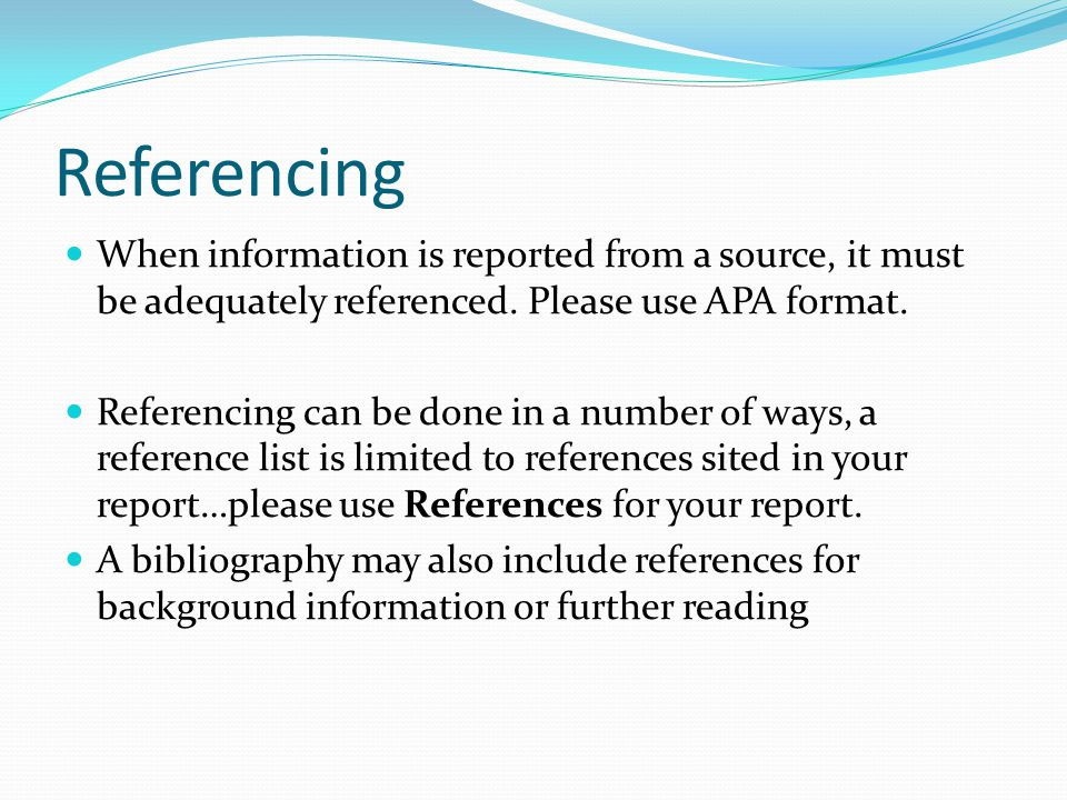 Referencing When information is reported from a source, it must be adequately referenced. Please use APA format.