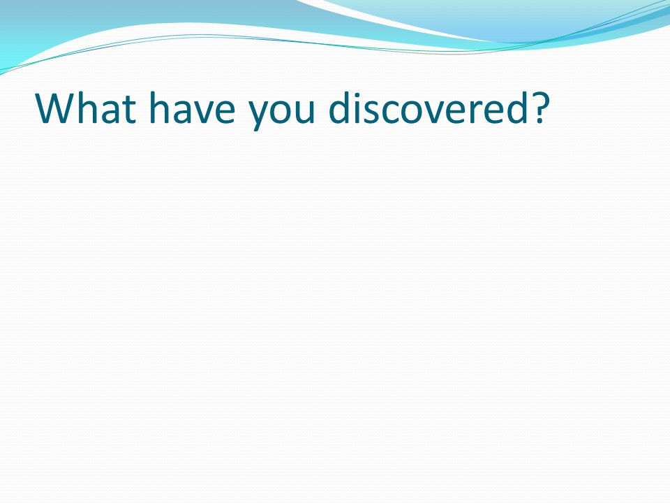 What have you discovered