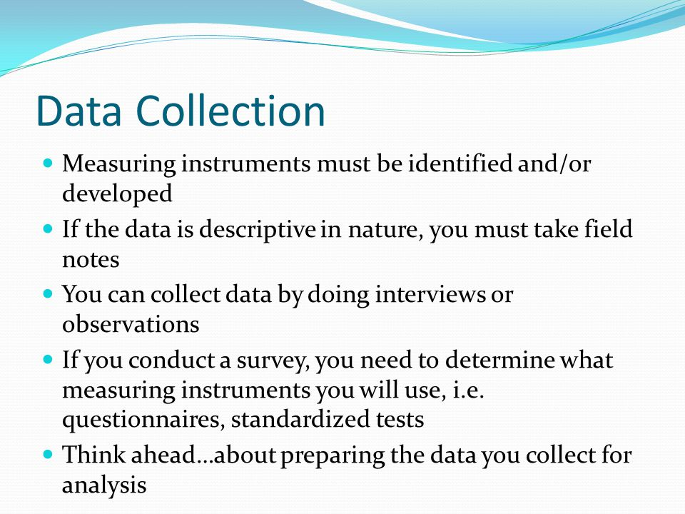 Data Collection Measuring instruments must be identified and/or developed. If the data is descriptive in nature, you must take field notes.