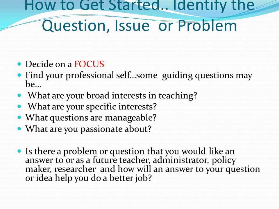 How to Get Started.. Identify the Question, Issue or Problem