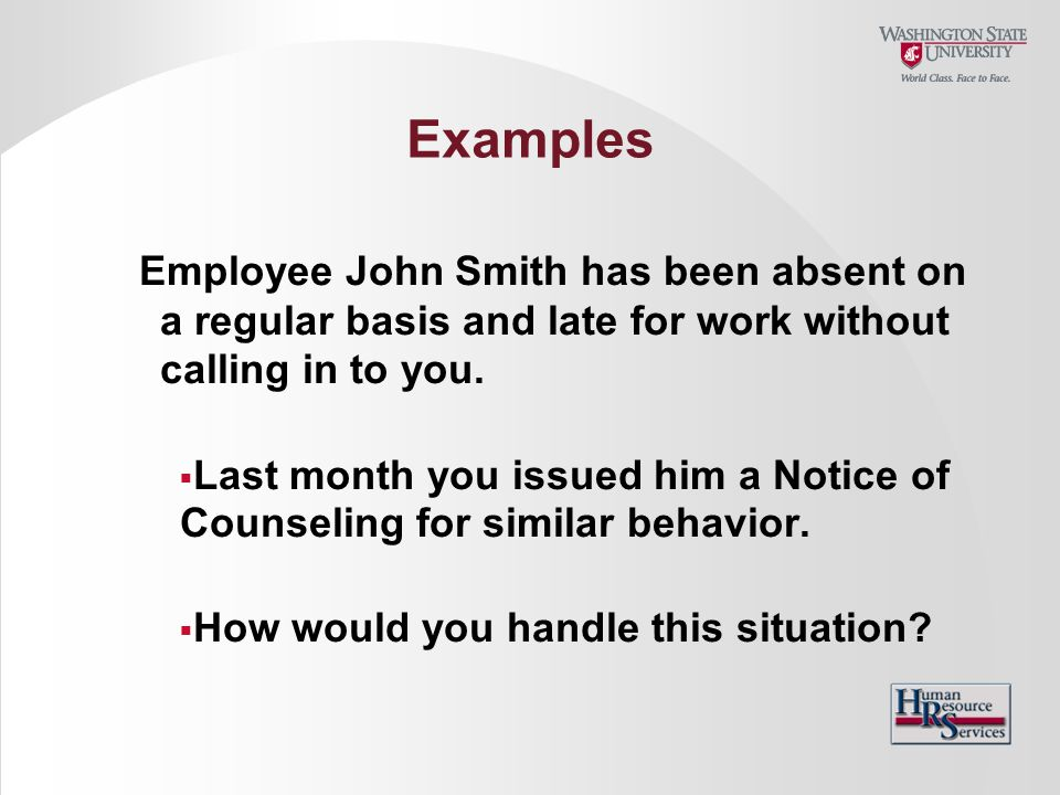 Examples Employee John Smith has been absent on a regular basis and late for work without calling in to you.