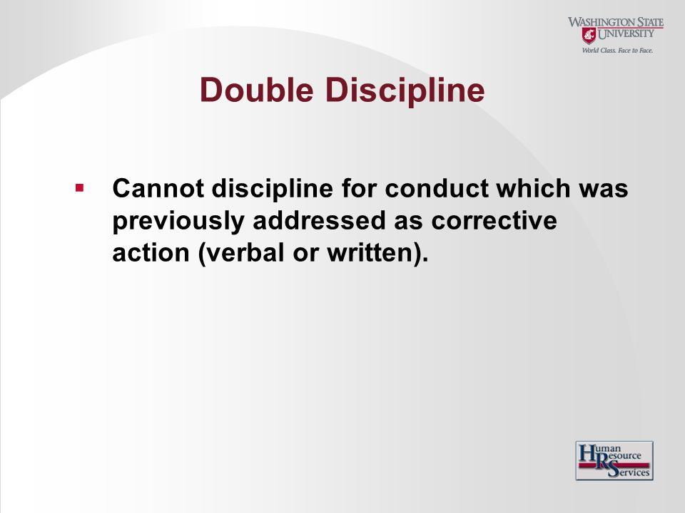 Double Discipline Cannot discipline for conduct which was previously addressed as corrective action (verbal or written).