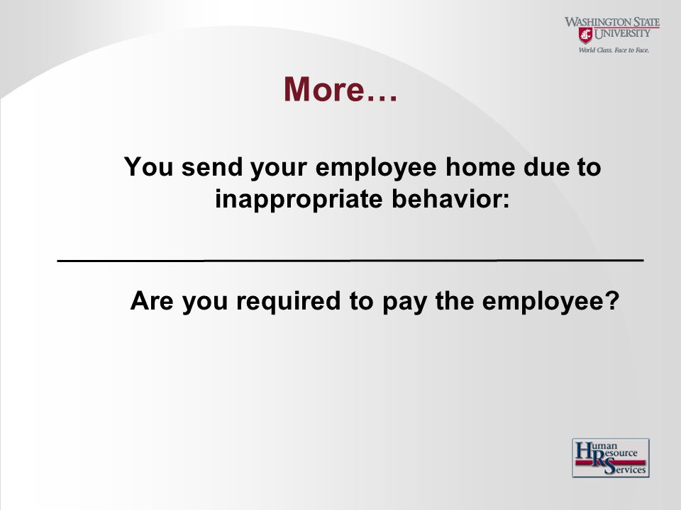 More… You send your employee home due to inappropriate behavior: