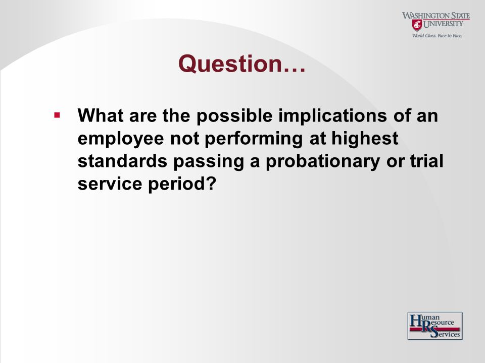 Question… What are the possible implications of an employee not performing at highest standards passing a probationary or trial service period