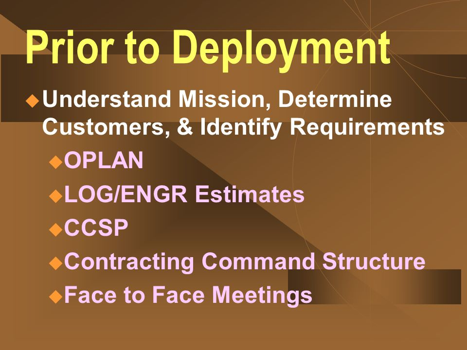 Prior to Deployment Understand Mission, Determine Customers, & Identify Requirements. OPLAN. LOG/ENGR Estimates.