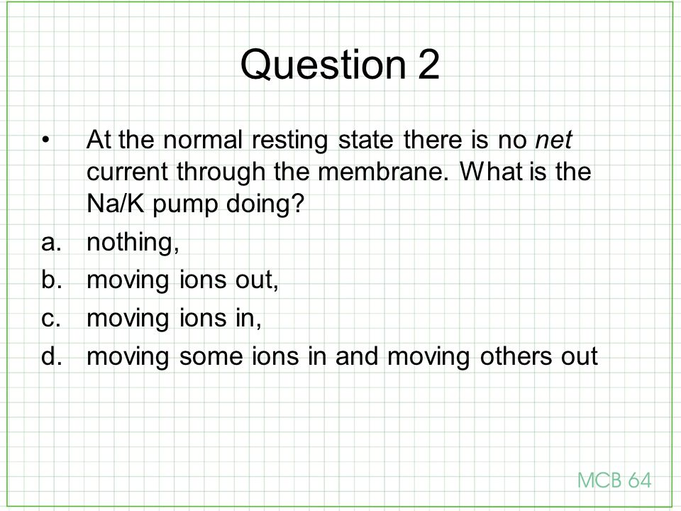 Question 2 At the normal resting state there is no net current through the membrane. What is the Na/K pump doing