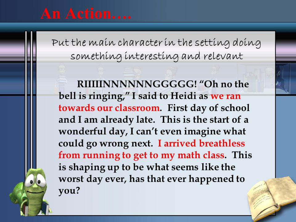 An Action…. Put the main character in the setting doing something interesting and relevant.